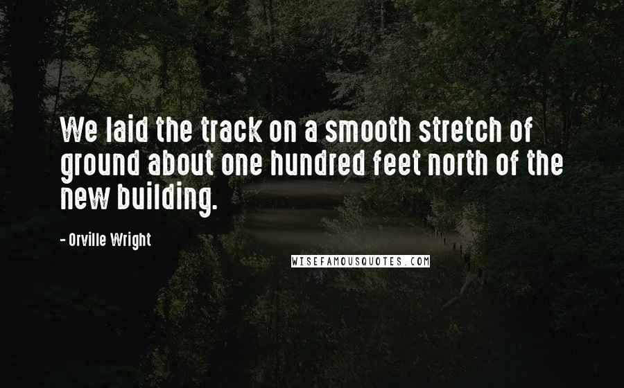 Orville Wright quotes: We laid the track on a smooth stretch of ground about one hundred feet north of the new building.
