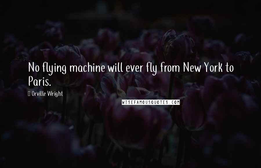 Orville Wright quotes: No flying machine will ever fly from New York to Paris.