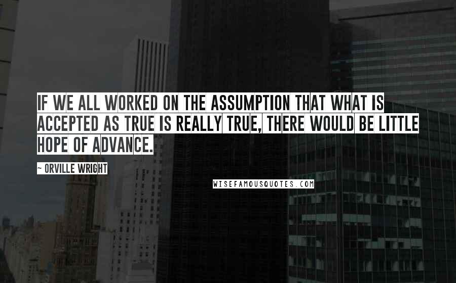 Orville Wright quotes: If we all worked on the assumption that what is accepted as true is really true, there would be little hope of advance.