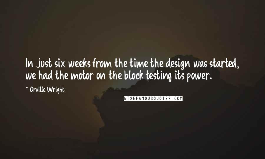 Orville Wright quotes: In just six weeks from the time the design was started, we had the motor on the block testing its power.