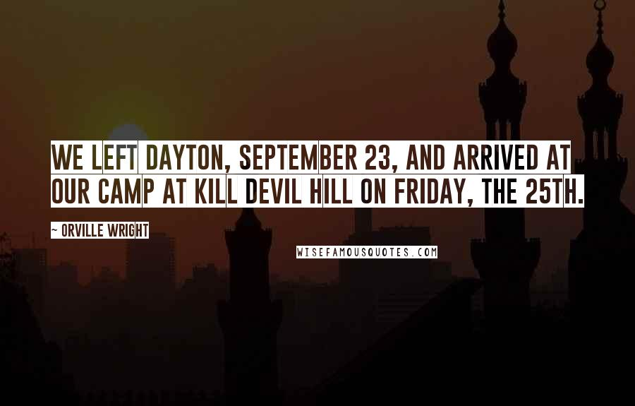 Orville Wright quotes: We left Dayton, September 23, and arrived at our camp at Kill Devil Hill on Friday, the 25th.