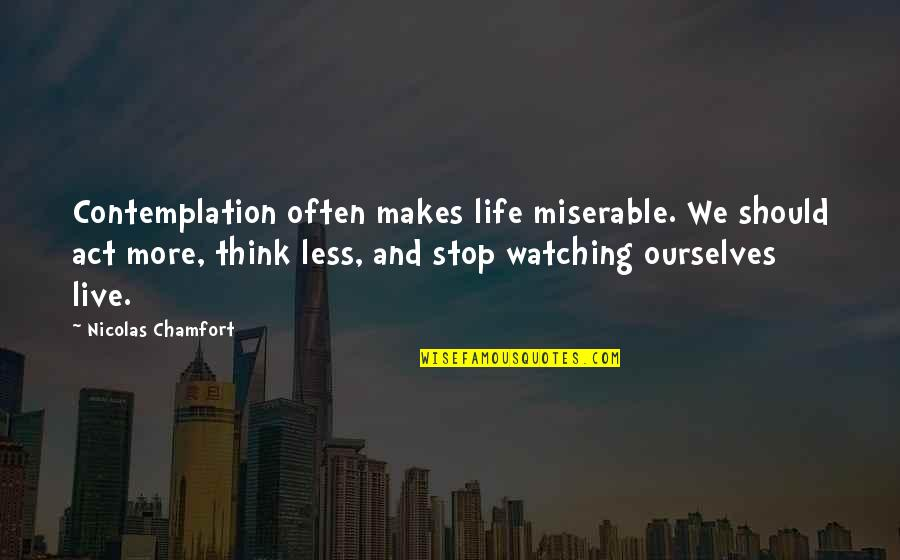 Orvo Quotes By Nicolas Chamfort: Contemplation often makes life miserable. We should act
