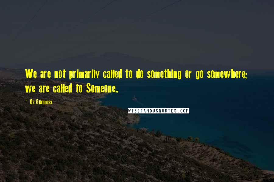 Os Guinness quotes: We are not primarily called to do something or go somewhere; we are called to Someone.