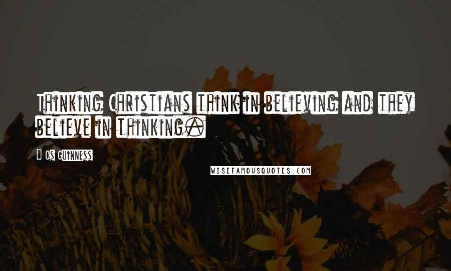Os Guinness quotes: Thinking Christians think in believing and they believe in thinking.