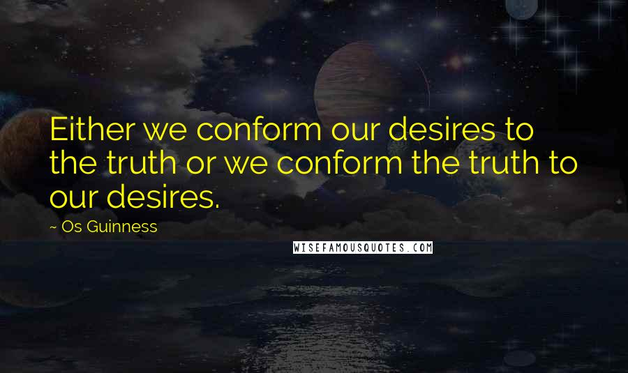 Os Guinness quotes: Either we conform our desires to the truth or we conform the truth to our desires.