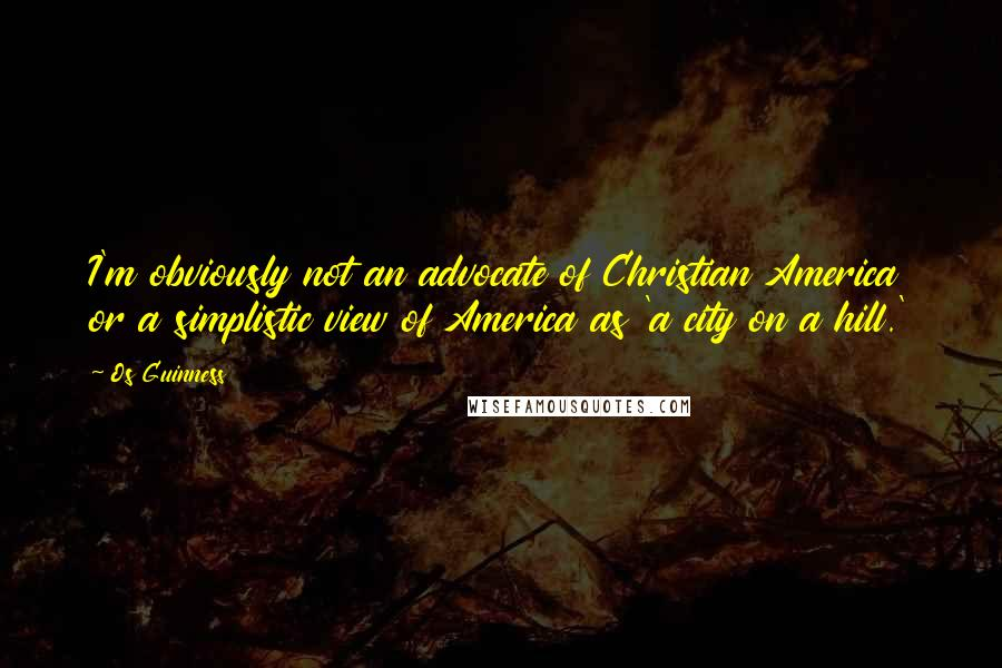 Os Guinness quotes: I'm obviously not an advocate of Christian America or a simplistic view of America as 'a city on a hill.'