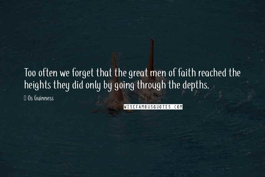 Os Guinness quotes: Too often we forget that the great men of faith reached the heights they did only by going through the depths.