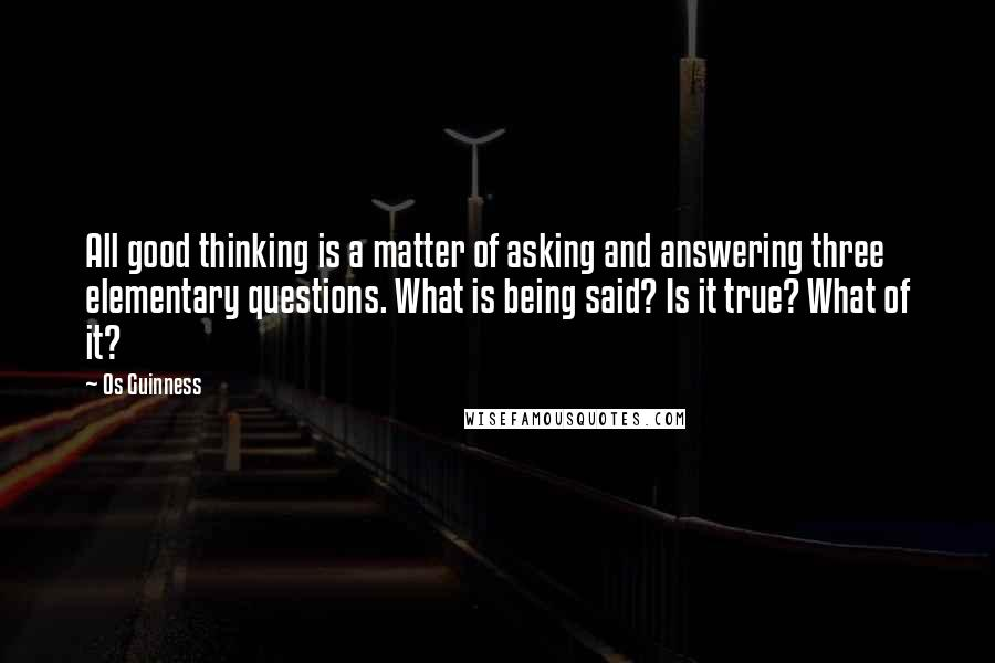 Os Guinness quotes: All good thinking is a matter of asking and answering three elementary questions. What is being said? Is it true? What of it?