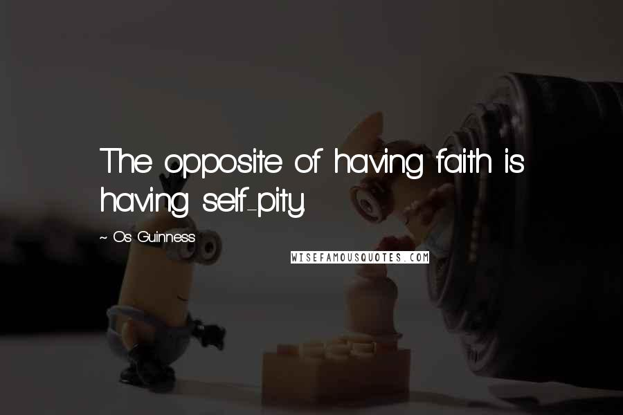 Os Guinness quotes: The opposite of having faith is having self-pity.
