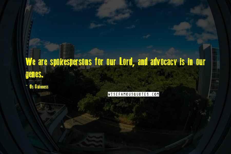 Os Guinness quotes: We are spokespersons for our Lord, and advocacy is in our genes.