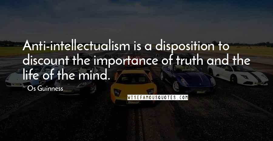 Os Guinness quotes: Anti-intellectualism is a disposition to discount the importance of truth and the life of the mind.