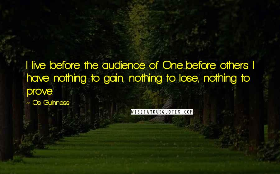 Os Guinness quotes: I live before the audience of One-before others I have nothing to gain, nothing to lose, nothing to prove.