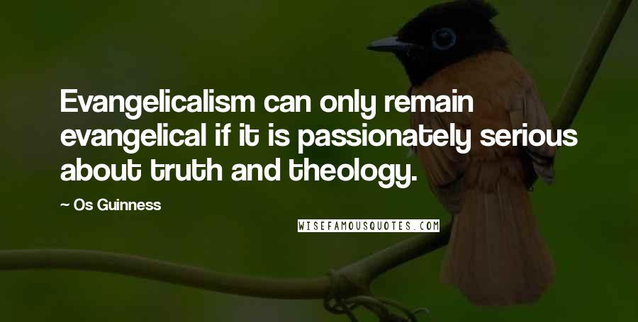 Os Guinness quotes: Evangelicalism can only remain evangelical if it is passionately serious about truth and theology.