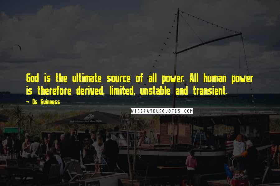 Os Guinness quotes: God is the ultimate source of all power. All human power is therefore derived, limited, unstable and transient.