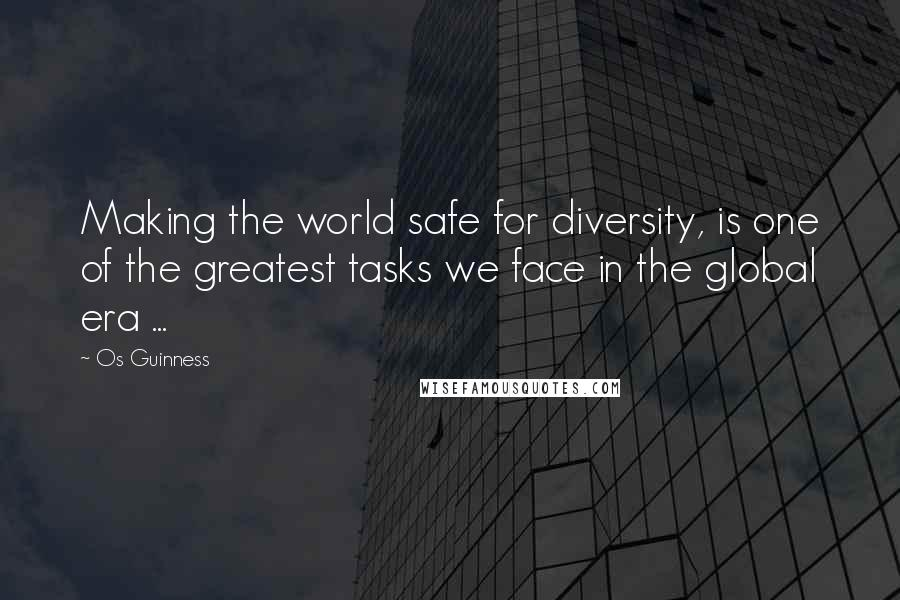 Os Guinness quotes: Making the world safe for diversity, is one of the greatest tasks we face in the global era ...