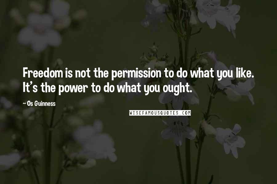 Os Guinness quotes: Freedom is not the permission to do what you like. It's the power to do what you ought.