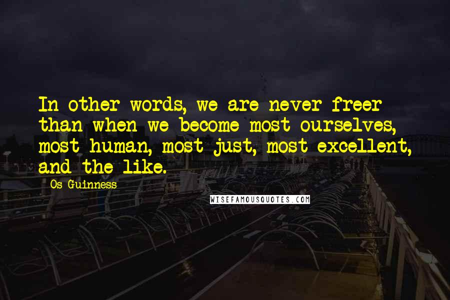 Os Guinness quotes: In other words, we are never freer than when we become most ourselves, most human, most just, most excellent, and the like.