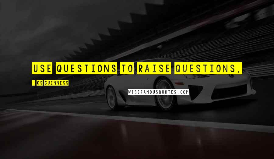 Os Guinness quotes: use questions to raise questions,