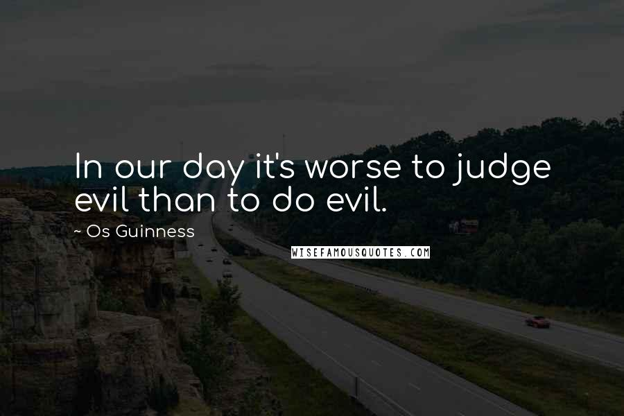 Os Guinness quotes: In our day it's worse to judge evil than to do evil.
