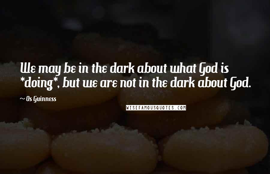 Os Guinness quotes: We may be in the dark about what God is *doing*, but we are not in the dark about God.