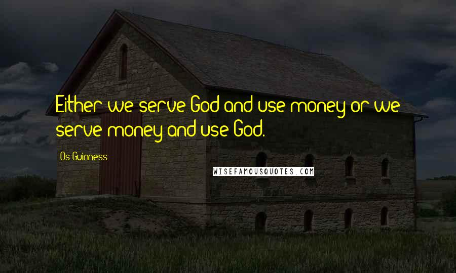 Os Guinness quotes: Either we serve God and use money or we serve money and use God.