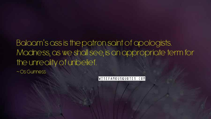 Os Guinness quotes: Balaam's ass is the patron saint of apologists. Madness, as we shall see, is an appropriate term for the unreality of unbelief.