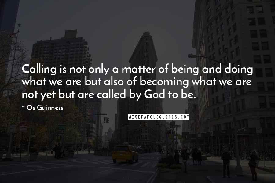 Os Guinness quotes: Calling is not only a matter of being and doing what we are but also of becoming what we are not yet but are called by God to be.