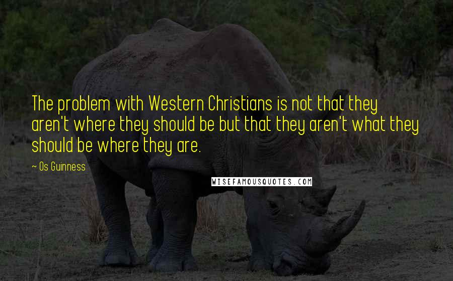 Os Guinness quotes: The problem with Western Christians is not that they aren't where they should be but that they aren't what they should be where they are.