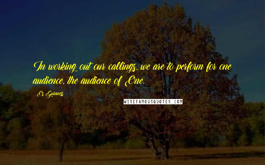 Os Guinness quotes: In working out our callings, we are to perform for one audience, the audience of One.