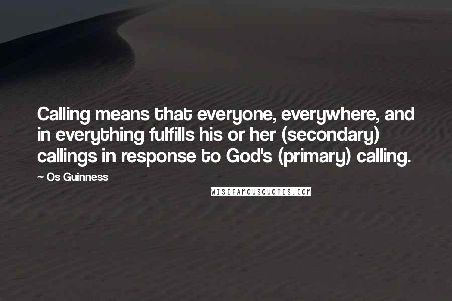 Os Guinness quotes: Calling means that everyone, everywhere, and in everything fulfills his or her (secondary) callings in response to God's (primary) calling.