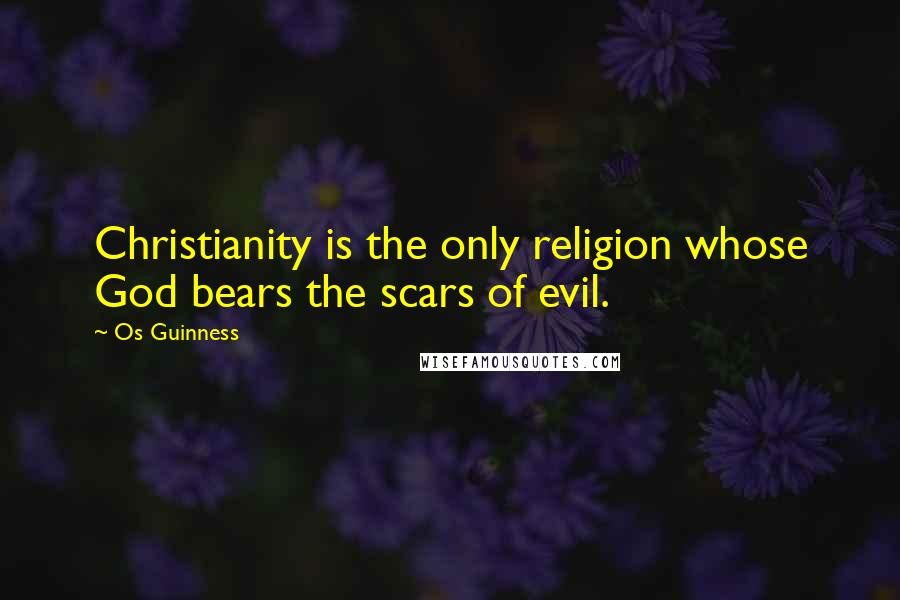 Os Guinness quotes: Christianity is the only religion whose God bears the scars of evil.