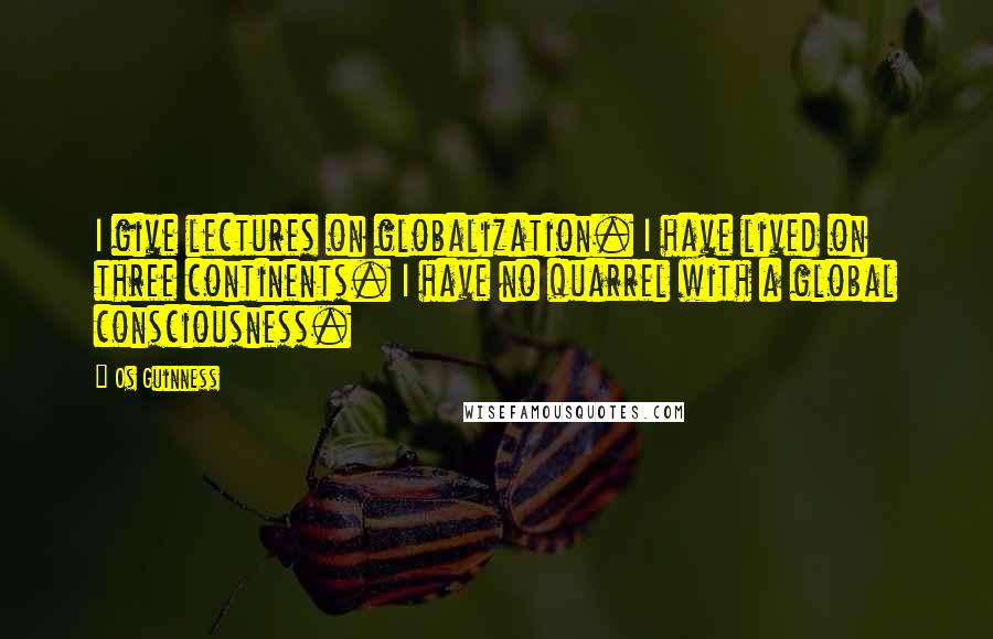 Os Guinness quotes: I give lectures on globalization. I have lived on three continents. I have no quarrel with a global consciousness.