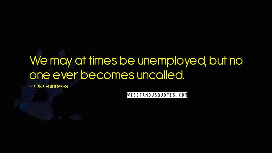 Os Guinness quotes: We may at times be unemployed, but no one ever becomes uncalled.