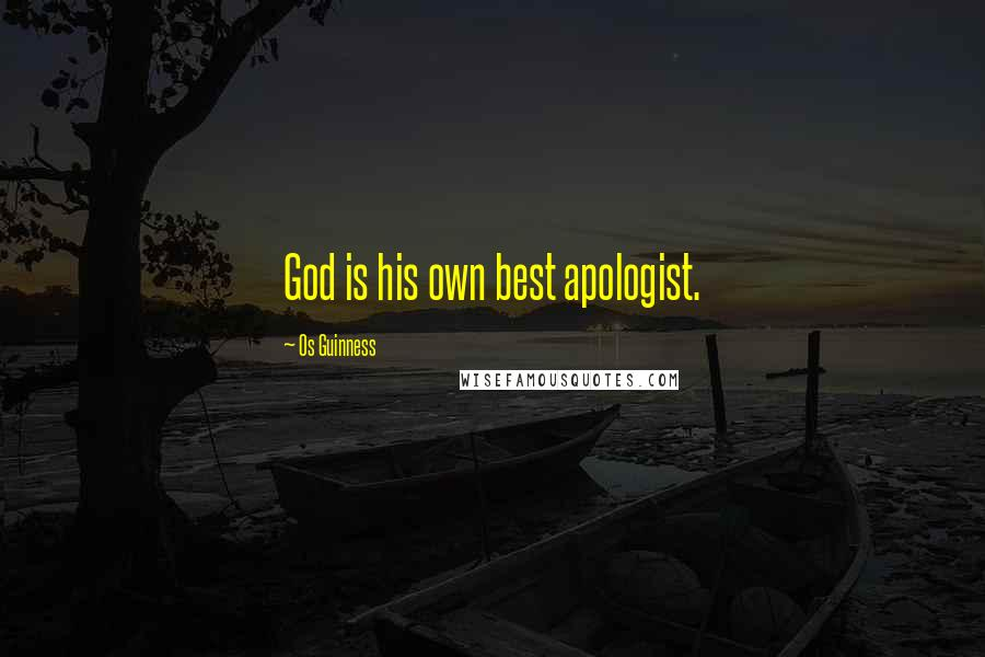 Os Guinness quotes: God is his own best apologist.