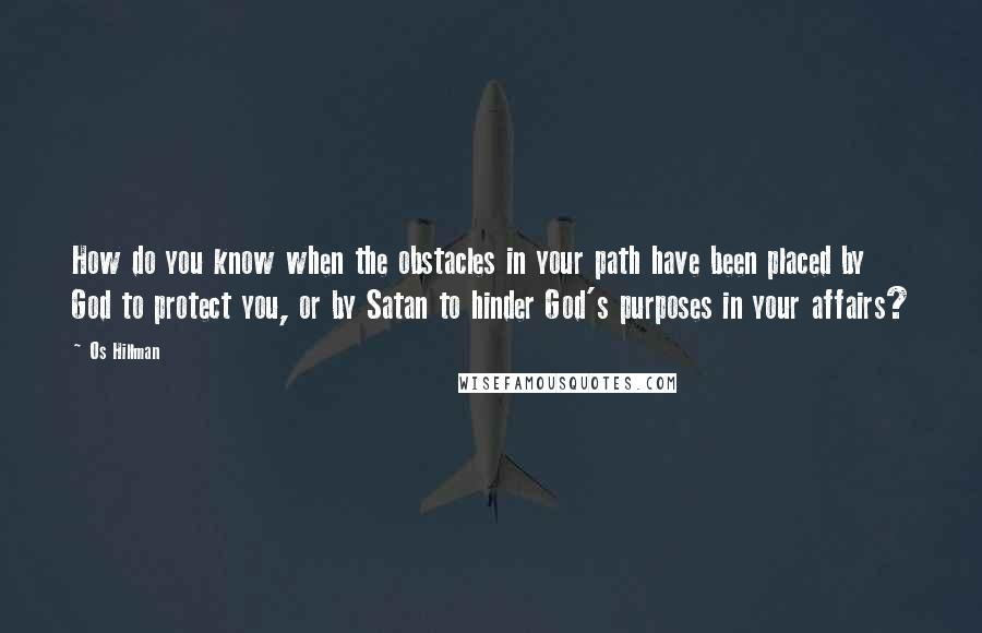 Os Hillman quotes: How do you know when the obstacles in your path have been placed by God to protect you, or by Satan to hinder God's purposes in your affairs?