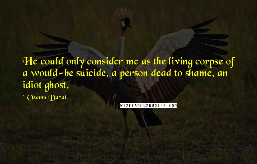 Osamu Dazai quotes: He could only consider me as the living corpse of a would-be suicide, a person dead to shame, an idiot ghost.