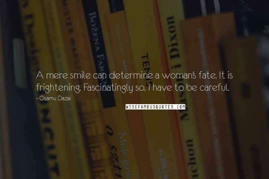 Osamu Dazai quotes: A mere smile can determine a woman's fate. It is frightening. Fascinatingly so. I have to be careful.