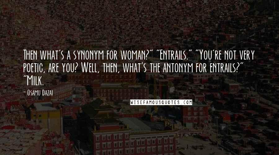 """Osamu Dazai quotes: Then what's a synonym for woman?"""" """"Entrails."""" """"You're not very poetic, are you? Well, then, what's the antonym for entrails?"""" """"Milk."""