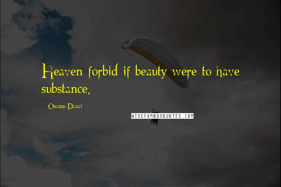 Osamu Dazai quotes: Heaven forbid if beauty were to have substance.