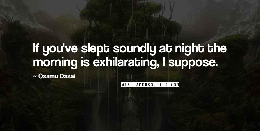Osamu Dazai quotes: If you've slept soundly at night the morning is exhilarating, I suppose.