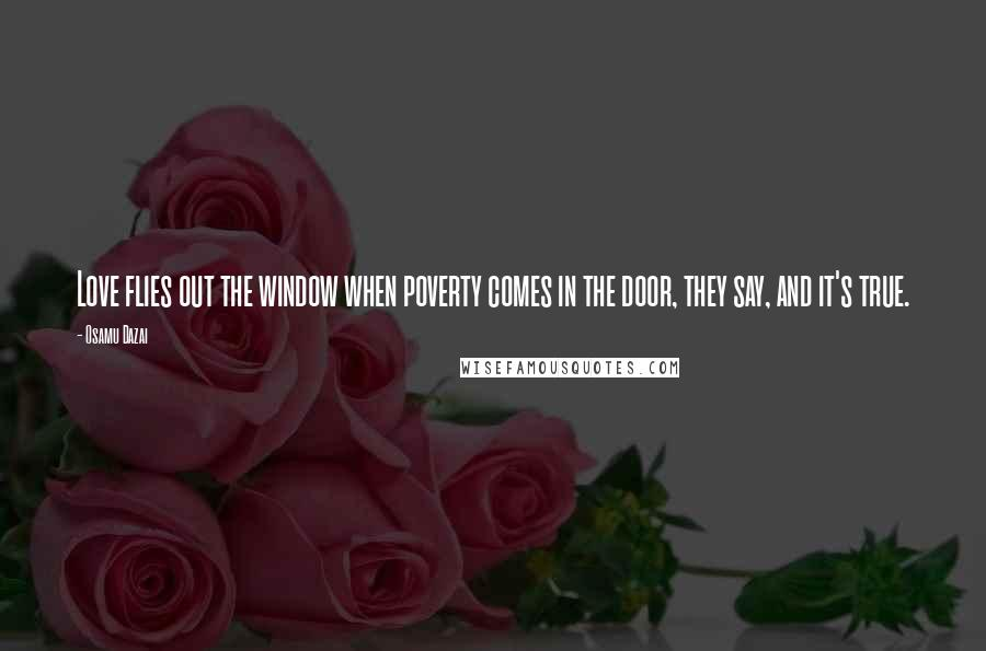 Osamu Dazai quotes: Love flies out the window when poverty comes in the door, they say, and it's true.