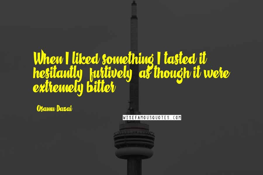 Osamu Dazai quotes: When I liked something I tasted it hesitantly, furtively, as though it were extremely bitter.