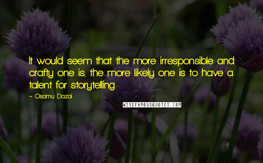 Osamu Dazai quotes: It would seem that the more irresponsible and crafty one is, the more likely one is to have a talent for storytelling.