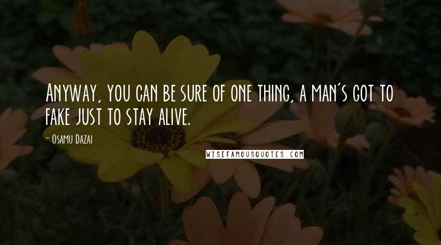 Osamu Dazai quotes: Anyway, you can be sure of one thing, a man's got to fake just to stay alive.