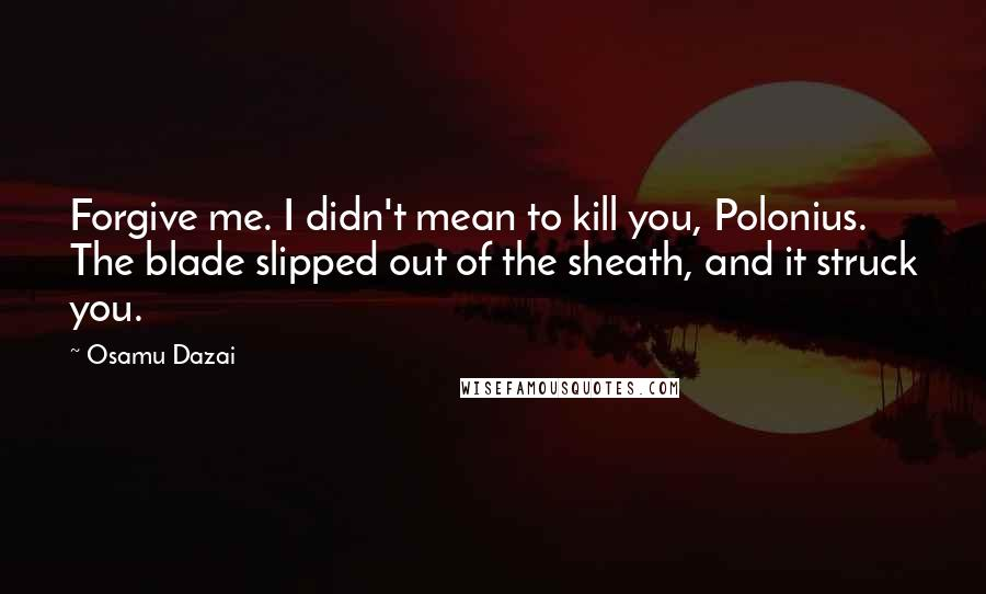 Osamu Dazai quotes: Forgive me. I didn't mean to kill you, Polonius. The blade slipped out of the sheath, and it struck you.