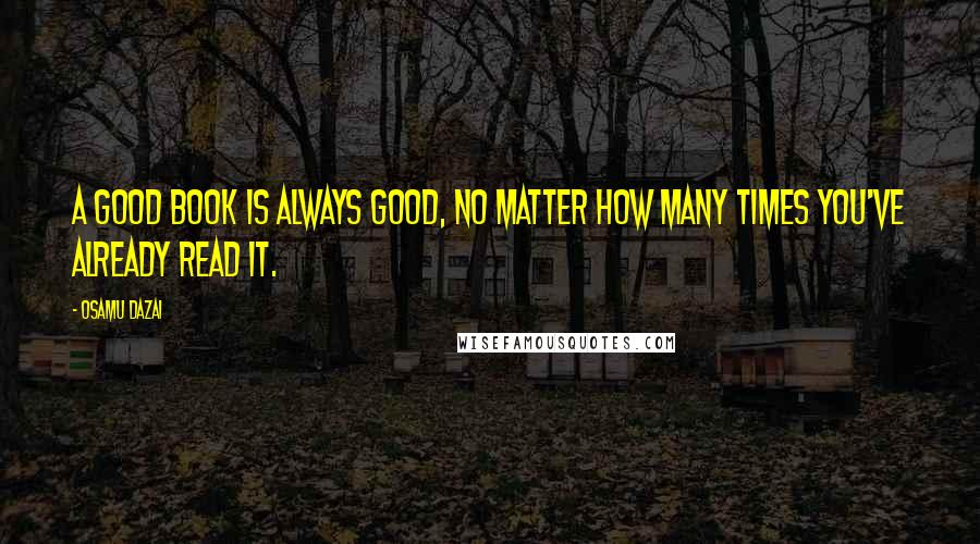 Osamu Dazai quotes: A good book is always good, no matter how many times you've already read it.