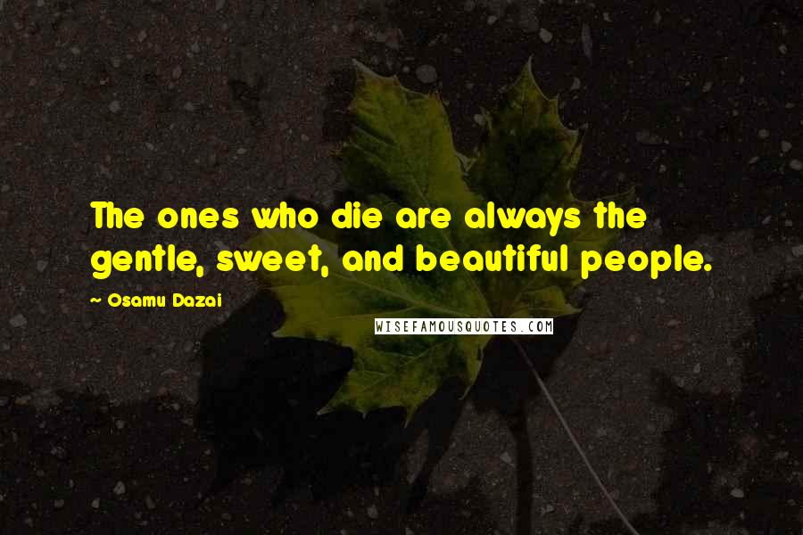 Osamu Dazai quotes: The ones who die are always the gentle, sweet, and beautiful people.