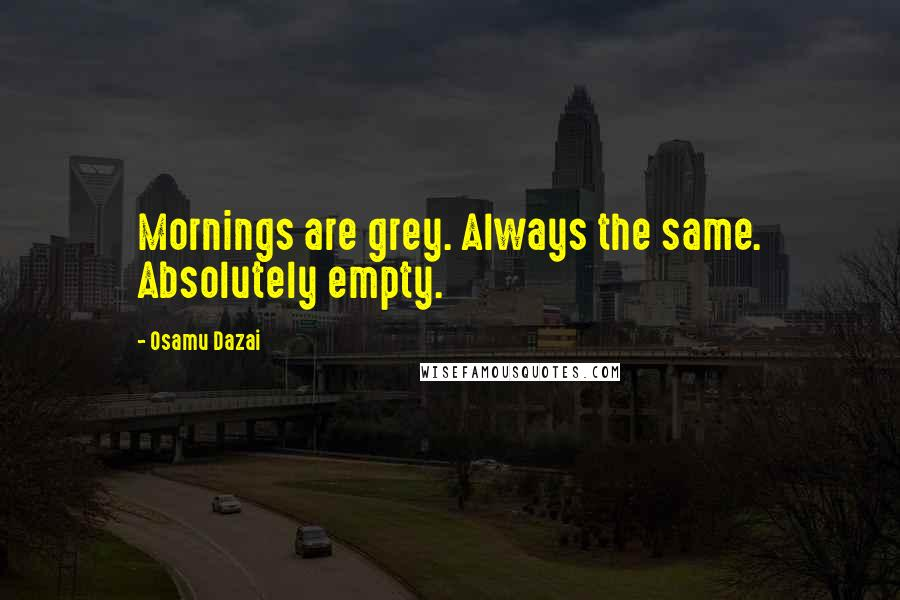 Osamu Dazai quotes: Mornings are grey. Always the same. Absolutely empty.