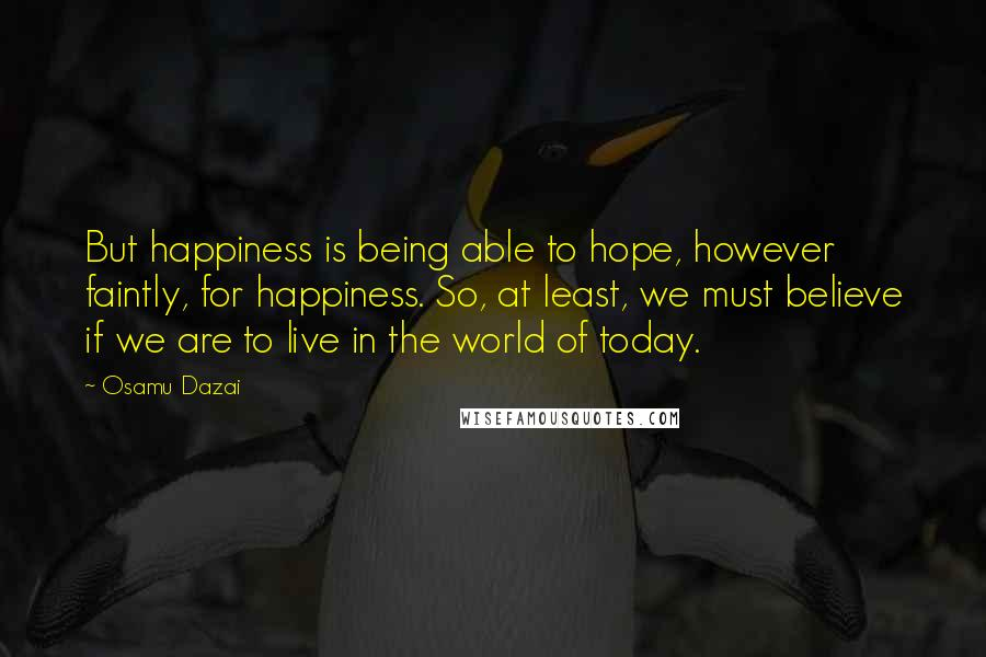 Osamu Dazai quotes: But happiness is being able to hope, however faintly, for happiness. So, at least, we must believe if we are to live in the world of today.