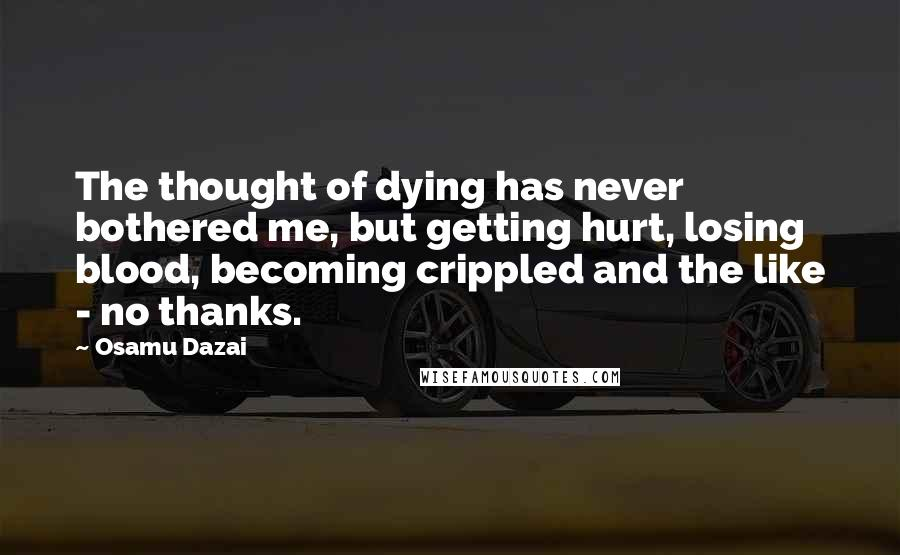 Osamu Dazai quotes: The thought of dying has never bothered me, but getting hurt, losing blood, becoming crippled and the like - no thanks.